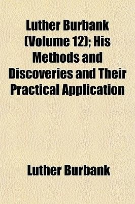 Luther Burbank (Volume 12); His Methods and Discoveries and Their Practical Application (Paperback): Luther Burbank