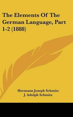 The Elements of the German Language, Part 1-2 (1888) (Hardcover): Hermann Joseph Schmitz, J Adolph Schmitz