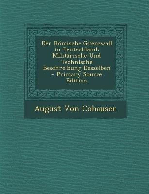 Der Romische Grenzwall in Deutschland - Militarische Und Technische Beschreibung Desselben (German, Paperback, Primary Source):...