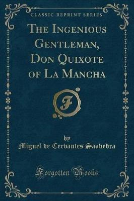 The Ingenious Gentleman, Don Quixote of La Mancha (Classic Reprint) (Paperback): Miguel De Cervantes Saavedra