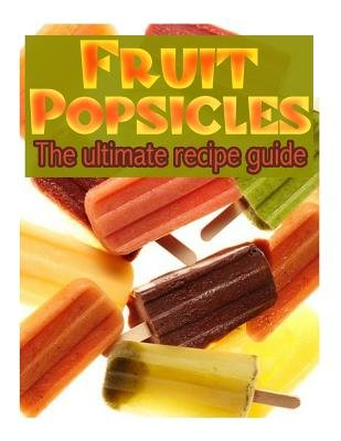 Fruit Popsicles - The Ultimate Recipe Guide - Over 30 Healthy & Homemade Recipes (Paperback): Jackson Crawford