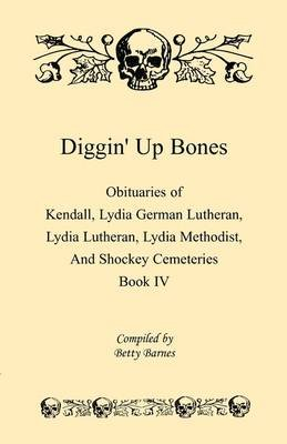 Diggin' Up Bones, Book IV - Obituaries of Kendall Lydia German Lutheran, Lydia Lutheran, Lydia Methodist, and Shockey...