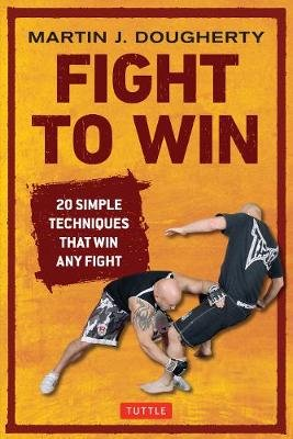 Fight to Win - 20 Simple Techniques That Win Any Fight (Paperback): Martin Dougherty