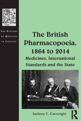 The British Pharmacopoeia, 1864 to 2014 - Medicines, International Standards and the State (Electronic book text): Anthony C...