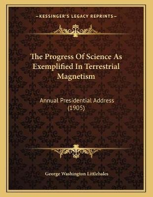 The Progress of Science as Exemplified in Terrestrial Magnetism - Annual Presidential Address (1905) (Paperback): George...