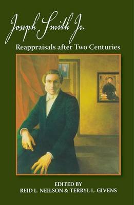 Joseph Smith, Jr. - Reappraisals After Two Centuries (Hardcover, New): Reid L. Neilson, Terryl L. Givens