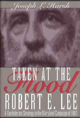 Taken at the Flood - Robert E. Lee and the Confederate Strategy in the Maryland Campaign of 1962 (Paperback): Joseph L. Harsh