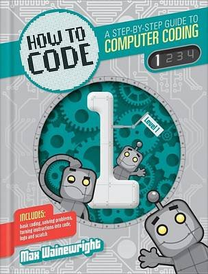 How to Code - A Step-By-Step Guide to Computer Coding (Hardcover): Max Wainewright