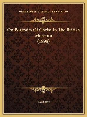 On Portraits of Christ in the British Museum (1898) (Hardcover): Cecil Torr