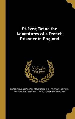 St. Ives; Being the Adventures of a French Prisoner in England (Hardcover): Robert Louis 1850-1894 Stevenson