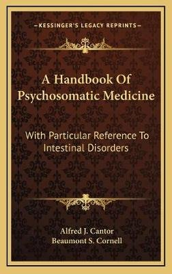 A Handbook of Psychosomatic Medicine - With Particular Reference to Intestinal Disorders (Hardcover): Alfred J. Cantor