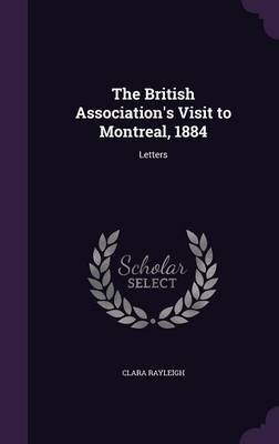 The British Association's Visit to Montreal, 1884 - Letters (Hardcover): Clara Rayleigh