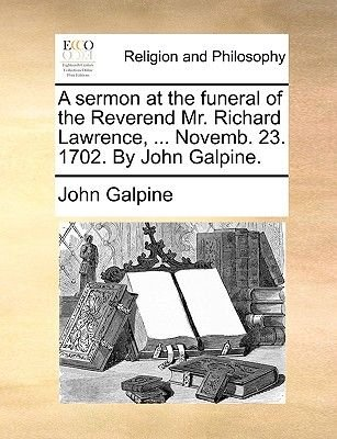 A Sermon at the Funeral of the Reverend Mr. Richard Lawrence, ... Novemb. 23. 1702. by John Galpine (Paperback): John Galpine