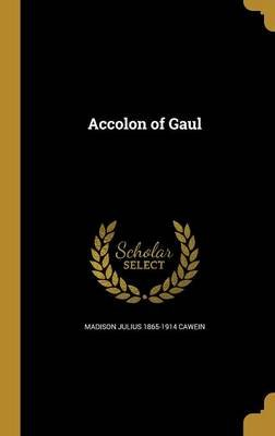 Accolon of Gaul (Hardcover): Madison Julius 1865-1914 Cawein