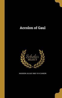 Accolon of Gaul (Hardcover): Madison Julius 1865-1914 Cawein