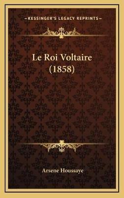 Le Roi Voltaire (1858) (French, Hardcover): Arsene Houssaye