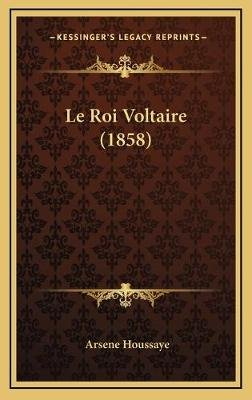 Le Roi Voltaire (1858) (French, Hardcover): Arsene Houssaye