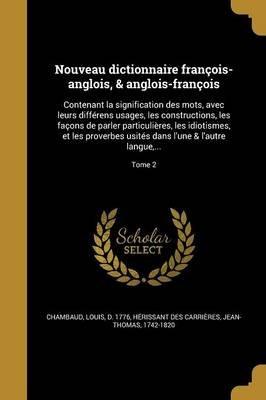 Nouveau Dictionnaire Francois-Anglois, & Anglois-Francois - Contenant La Signification Des Mots, Avec Leurs Differens Usages,...