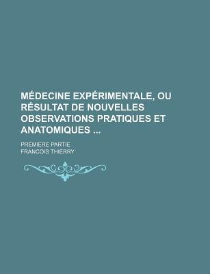 Medecine Experimentale, Ou Resultat de Nouvelles Observations Pratiques Et Anatomiques; Premiere Partie (English, French,...