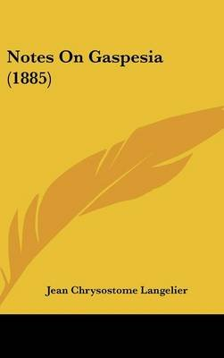 Notes on Gaspesia (1885) (Hardcover): Jean Chrysostome Langelier