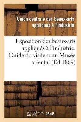 Exposition Des Beaux-Arts Appliques A L'Industrie. Guide Du Visiteur Au Musee Oriental (French, Paperback):