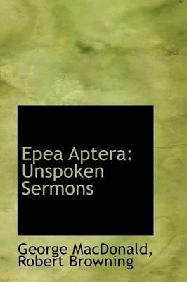 Epea Aptera - Unspoken Sermons (Paperback): Robert Browning George MacDonald