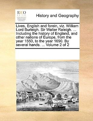 Lives, English and Forein, Viz. William Lord Burleigh. Sir Walter Raleigh. ... Including the History of England, and Other...