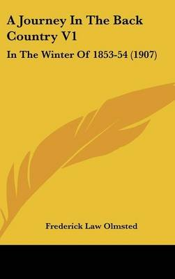 A Journey in the Back Country V1 - In the Winter of 1853-54 (1907) (Hardcover): Frederick Law Olmsted