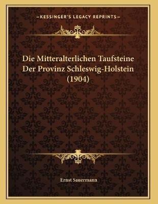 Die Mitteralterlichen Taufsteine Der Provinz Schleswig-Holstein (1904) (German, Paperback): Ernst Sauermann