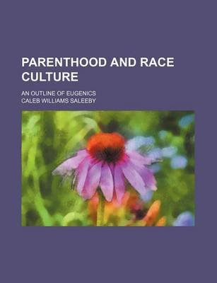 Parenthood and Race Culture; An Outline of Eugenics (Paperback): Caleb Williams Saleeby