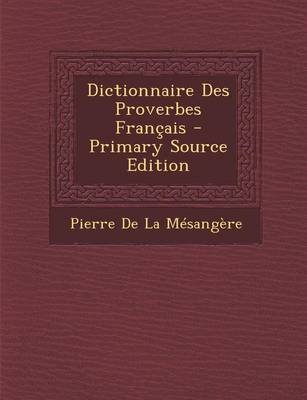 Dictionnaire Des Proverbes Francais (English, French, Paperback, Primary Source): Pierre De La Mesangere