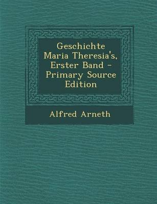 Geschichte Maria Theresia's, Erster Band - Primary Source Edition (German, Paperback): Alfred Arneth