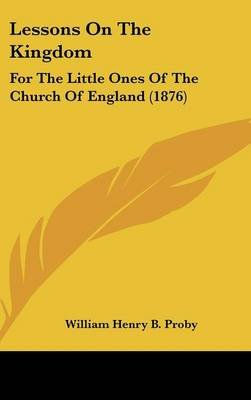 Lessons on the Kingdom - For the Little Ones of the Church of England (1876) (Hardcover): William Henry B. Proby