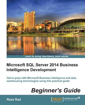 Microsoft SQL Server 2014 Business Intelligence Development Beginner's Guide (Paperback): Reza Rad
