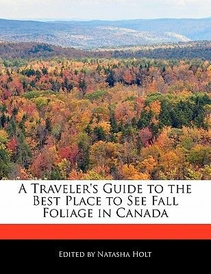 A Traveler's Guide to the Best Place to See Fall Foliage in Canada (Paperback): Natasha Holt