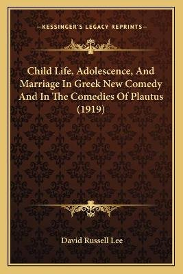 Child Life, Adolescence, and Marriage in Greek New Comedy and in the Comedies of Plautus (1919) (Paperback): David Russell Lee
