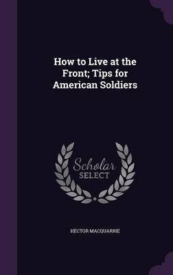 How to Live at the Front; Tips for American Soldiers (Hardcover): Hector MacQuarrie