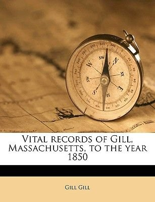Vital Records of Gill, Massachusetts, to the Year 1850 (Paperback): Gill Gill