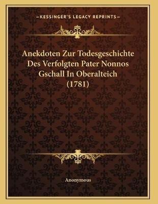Anekdoten Zur Todesgeschichte Des Verfolgten Pater Nonnos Gschall in Oberalteich (1781) (German, Paperback): Anonymous