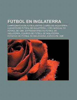 Futbol En Inglaterra - Campeonatos de Futbol Entre Clubes de Inglaterra, Clasicos de Futbol de Inglaterra, Copa Mundial de...