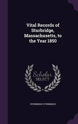 Vital Records of Sturbridge, Massachusetts, to the Year 1850 (Hardcover): Sturbridge Sturbridge