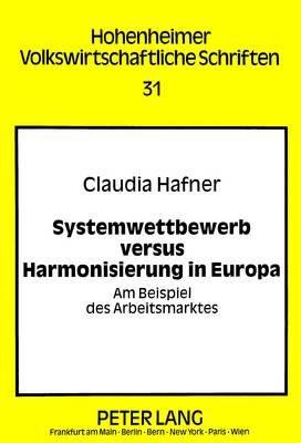 Systemwettbewerb Versus Harmonisierung in Europa - Am Beispiel Des Arbeitsmarktes (German, Paperback): Claudia Hafner