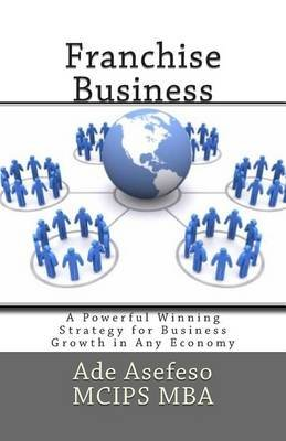Franchise Business - A Powerful Winning Strategy for Business Growth in Any Economy (Paperback): Ade Asefeso MCIPS MBA