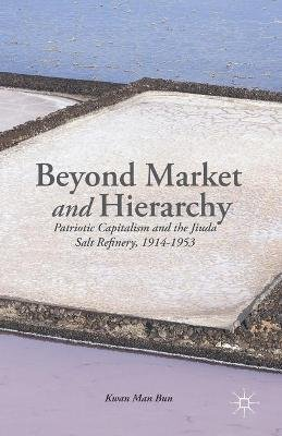 Beyond Market and Hierarchy - Patriotic Capitalism and the Jiuda Salt Refinery, 1914-1953 (Paperback, 1st ed. 2014): K....