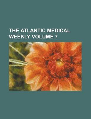 The Atlantic Medical Weekly Volume 7 (Paperback): Us Government, Anonymous