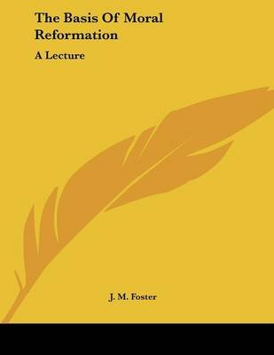 The Basis of Moral Reformation - A Lecture (Paperback): J. M. Foster