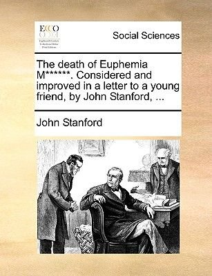 The Death of Euphemia M******. Considered and Improved in a Letter to a Young Friend, by John Stanford, ... (Paperback): John...