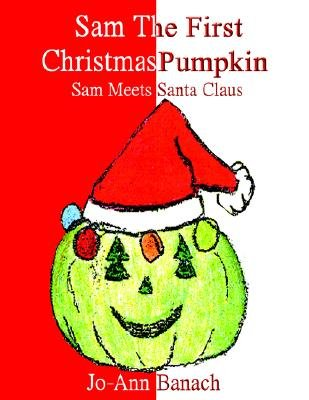 Sam the First Christmas Pumpkin - Sam Meets Santa Claus (Paperback): Jo-Ann Banach