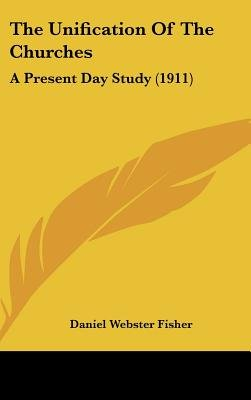 The Unification of the Churches - A Present Day Study (1911) (Hardcover): Daniel Webster Fisher