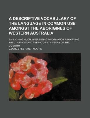 A Descriptive Vocabulary of the Language in Common Use Amongst the Aborigines of Western Australia; Embodying Much Interesting...
